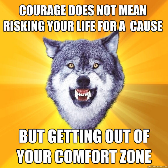 courage does not mean risking your life for a  cause but getting out of your comfort zone - courage does not mean risking your life for a  cause but getting out of your comfort zone  Courage Wolf