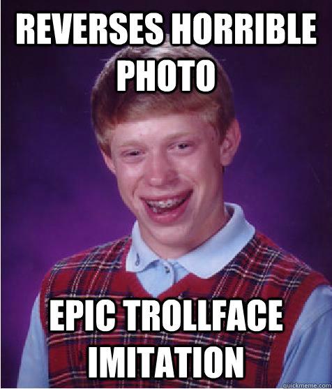 Reverses horrible photo epic trollface imitation