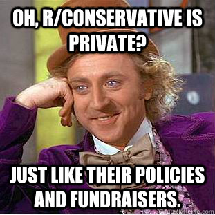 Oh, r/conservative is private? Just like their policies and fundraisers. - Oh, r/conservative is private? Just like their policies and fundraisers.  Condescending Wonka