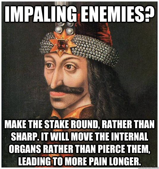 impaling enemies?  make the stake round, rather than sharp. It will move the internal organs rather than pierce them, leading to more pain longer.  - impaling enemies?  make the stake round, rather than sharp. It will move the internal organs rather than pierce them, leading to more pain longer.   Misc
