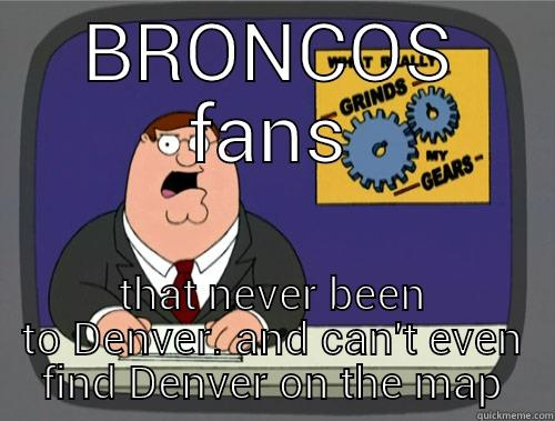 fake fans - BRONCOS FANS THAT NEVER BEEN TO DENVER. AND CAN'T EVEN FIND DENVER ON THE MAP Grinds my gears