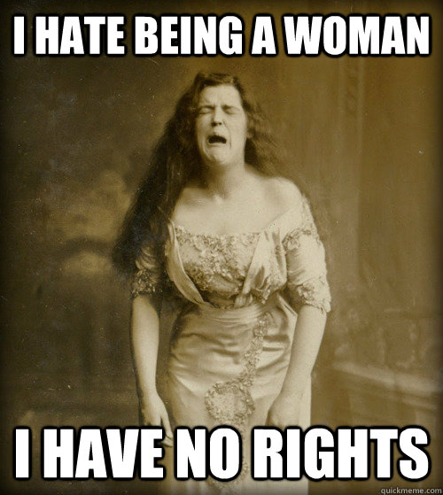 I hate being a woman I have no rights - I hate being a woman I have no rights  1890s Problems