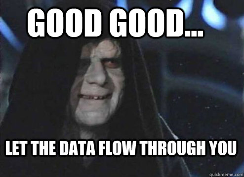 good good... Let the data flow through you