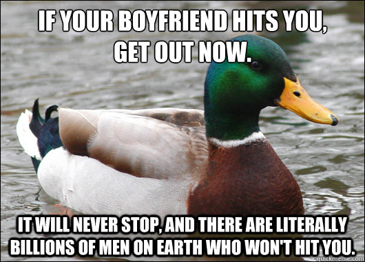 If your boyfriend hits you,  get out now. It will never stop, and there are literally billions of men on Earth who won't hit you. - If your boyfriend hits you,  get out now. It will never stop, and there are literally billions of men on Earth who won't hit you.  Actual Advice Mallard