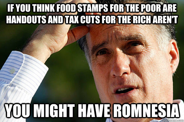 If you think food stamps for the poor are handouts and tax cuts for the rich aren't you might have Romnesia
