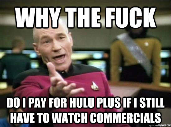 Why the fuck do i pay for hulu plus if i still have to watch commercials - Why the fuck do i pay for hulu plus if i still have to watch commercials  Annoyed Picard HD