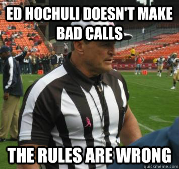 Ed Hochuli doesn't make bad calls the rules are wrong