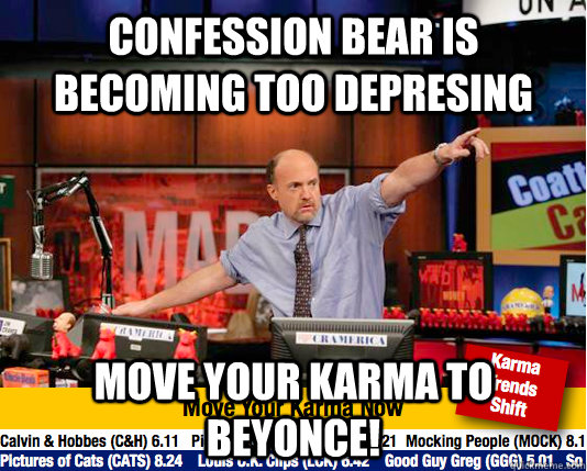 Confession Bear is becoming too depresing Move your karma to beyonce! - Confession Bear is becoming too depresing Move your karma to beyonce!  move your karma now