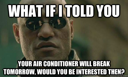 What if i told you your air conditioner will break tomorrow, would you be interested then?