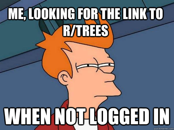me, looking for the link to r/trees When not logged in - me, looking for the link to r/trees When not logged in  Futurama Fry