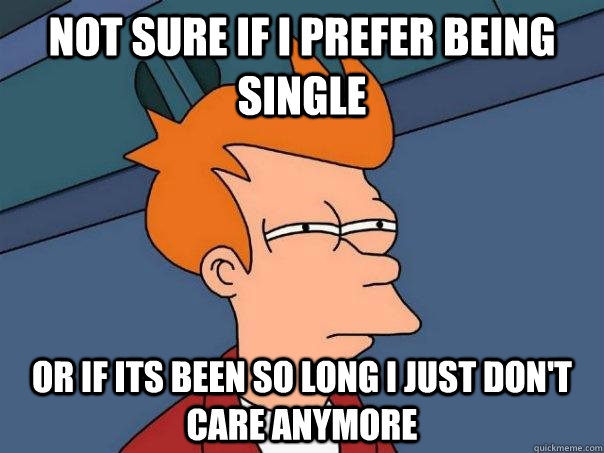 Not sure if I prefer being single Or if its been so long I just don't care anymore - Not sure if I prefer being single Or if its been so long I just don't care anymore  Futurama Fry