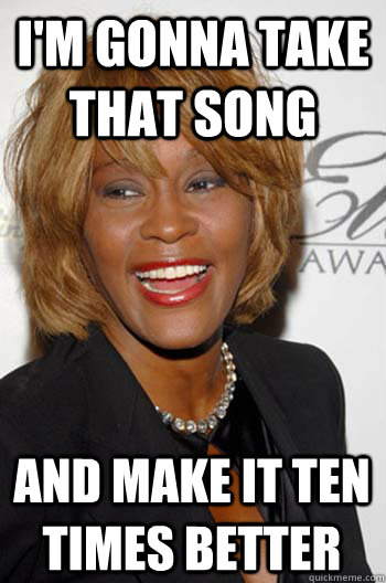 I'm gonna take that song and make it ten times better  Scumbag Whitney Houston