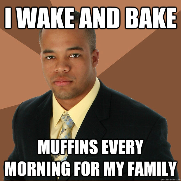 i wake and bake muffins every morning for my family - i wake and bake muffins every morning for my family  Successful Black Man