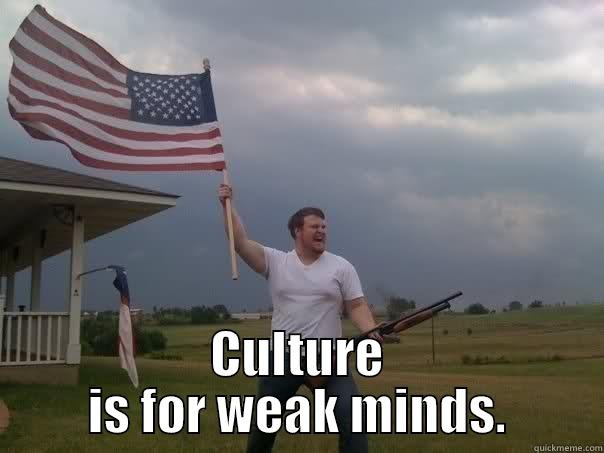 CULTURE IS FOR WEAK MINDS. Overly Patriotic American