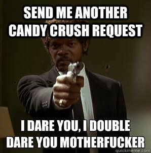 Send me another candy crush request I dare you, I double dare you