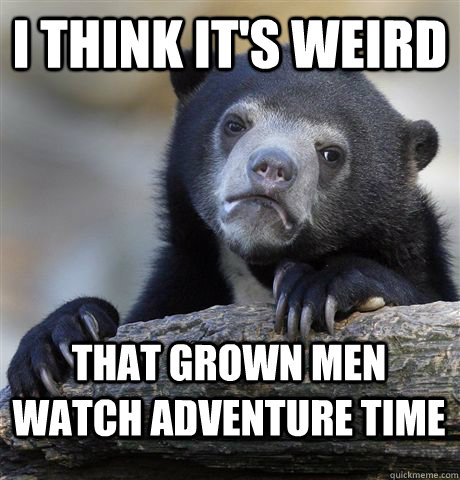 I think it's weird that grown men watch Adventure Time - I think it's weird that grown men watch Adventure Time  Confession Bear