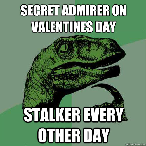 SECRET ADMIRER ON VALENTINES DAY STALKER EVERY OTHER DAY - SECRET ADMIRER ON VALENTINES DAY STALKER EVERY OTHER DAY  Philosoraptor