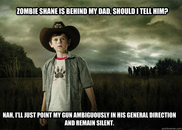 Zombie shane is behind my dad, should i tell him? Nah, I'll just point my gun ambiguously in his general direction and remain silent.   - Zombie shane is behind my dad, should i tell him? Nah, I'll just point my gun ambiguously in his general direction and remain silent.    Carl Grimes Walking Dead