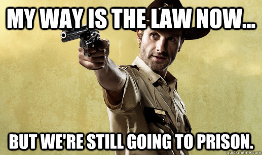 My way is the law now... But we're still going to prison.
