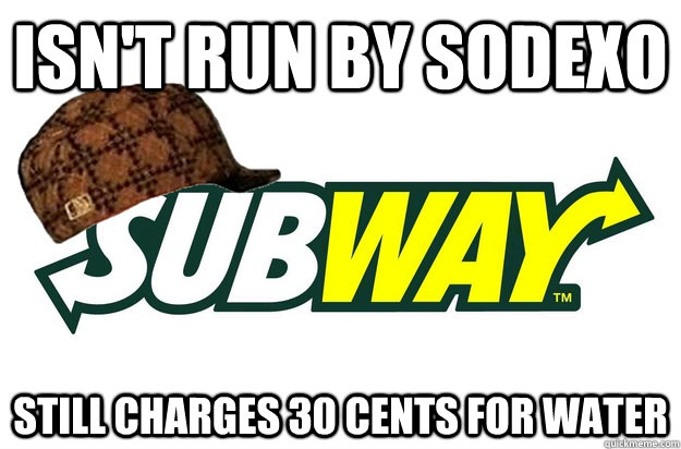 Isn't run by Sodexo Still charges 30 cents for water - Isn't run by Sodexo Still charges 30 cents for water  scumbag subway