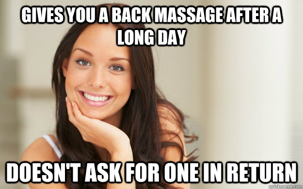Gives you a back massage after a long day Doesn't ask for one in return - Gives you a back massage after a long day Doesn't ask for one in return  Good Girl Gina