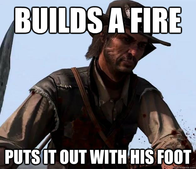 Builds a fire puts it out with his foot  Red dead redemption