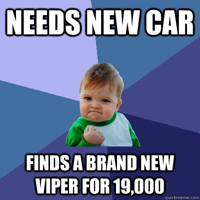 needs new car  finds a brand new viper for 19,000 - needs new car  finds a brand new viper for 19,000  Success Kid