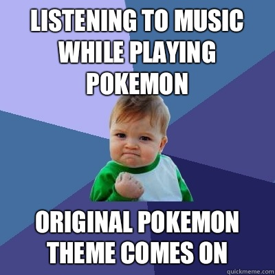 Listening to music while playing Pokemon Original Pokemon Theme comes on - Listening to music while playing Pokemon Original Pokemon Theme comes on  Success Kid