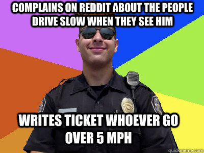 complains on reddit about the people drive slow when they see him writes ticket whoever go over 5 mph - complains on reddit about the people drive slow when they see him writes ticket whoever go over 5 mph  Scumbag Police Officer