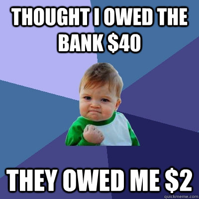 Thought I owed the bank $40 They owed me $2 - Thought I owed the bank $40 They owed me $2  Success Kid