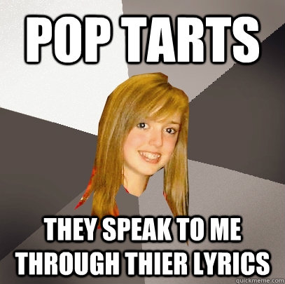pop tarts they speak to me through thier lyrics - pop tarts they speak to me through thier lyrics  Musically Oblivious 8th Grader