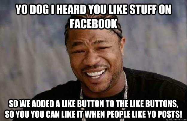 Yo dog I heard you like stuff on Facebook So we added a like button to the like buttons, so you you can like it when people like yo posts!