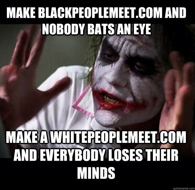 make blackpeoplemeet.com and nobody bats an eye make a whitepeoplemeet.com and everybody loses their minds - make blackpeoplemeet.com and nobody bats an eye make a whitepeoplemeet.com and everybody loses their minds  joker