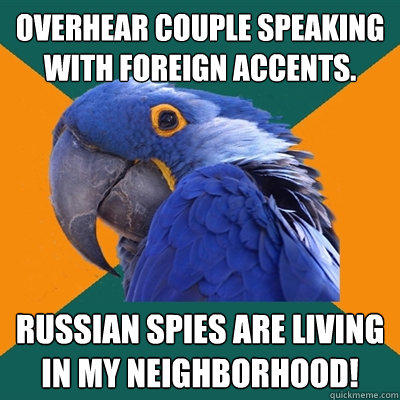 Overhear couple speaking with foreign accents. Russian spies are living in my neighborhood! - Overhear couple speaking with foreign accents. Russian spies are living in my neighborhood!  Paranoid Parrot