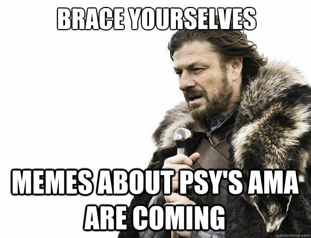 brace yourselves memes about psy's ama are coming - brace yourselves memes about psy's ama are coming  Misc