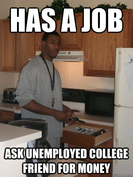 Has a job Ask UNEMPLOYED College FRIEND FOR MONEY