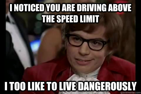 I noticed you are driving above the speed limit i too like to live dangerously - I noticed you are driving above the speed limit i too like to live dangerously  Dangerously - Austin Powers