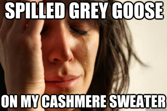 spilled Grey Goose On my cashmere sweater - spilled Grey Goose On my cashmere sweater  First World Problems