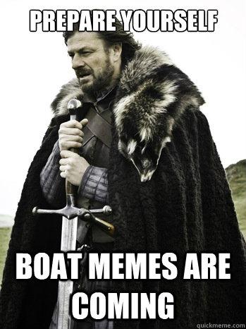 Prepare yourself boat memes are coming - Prepare yourself boat memes are coming  Prepare Yourself