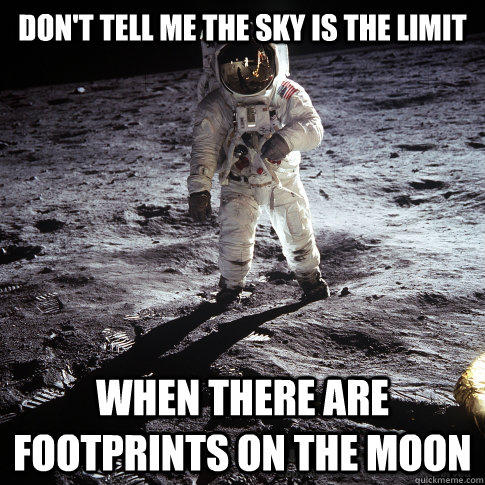 Don't tell me the sky is the limit When there are footprints on the moon