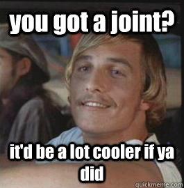 you got a joint? it'd be a lot cooler if ya did
