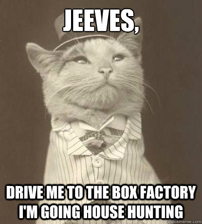 Jeeves, drive me to the box factory I'm going house hunting - Jeeves, drive me to the box factory I'm going house hunting  Aristocat