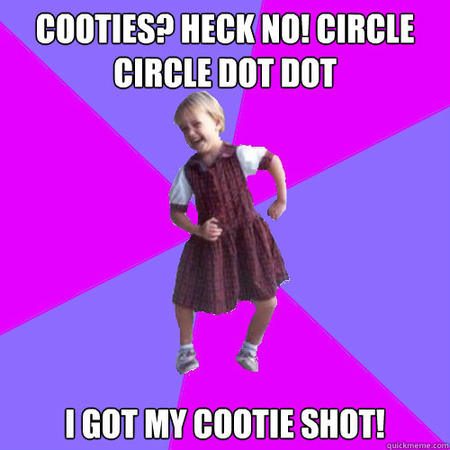 Cooties? Heck No! Circle Circle Dot Dot I got my cootie shot! - Cooties? Heck No! Circle Circle Dot Dot I got my cootie shot!  Socially awesome kindergartener