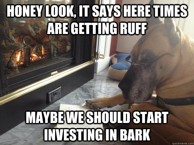 Honey look, it says here times are getting ruff Maybe we should start investing in bark - Honey look, it says here times are getting ruff Maybe we should start investing in bark  Misc