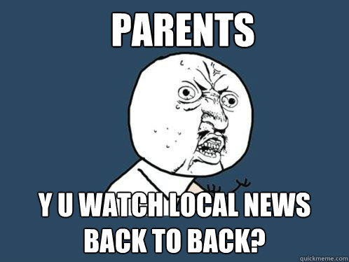 parents y u watch local news back to back? - parents y u watch local news back to back?  Y U No