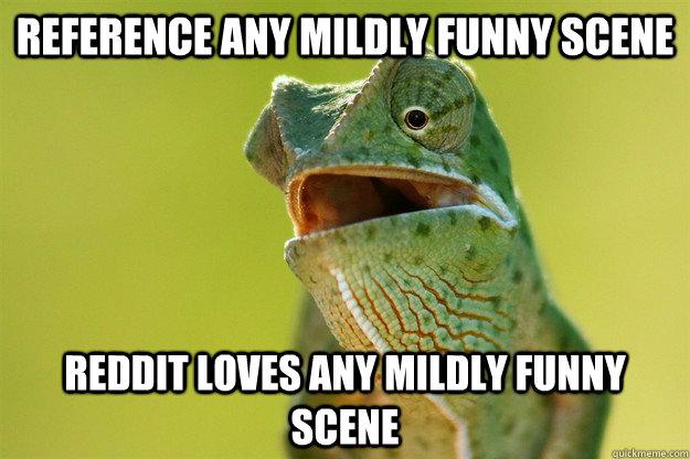 Reference Any mildly funny scene Reddit loves any mildly funny scene
