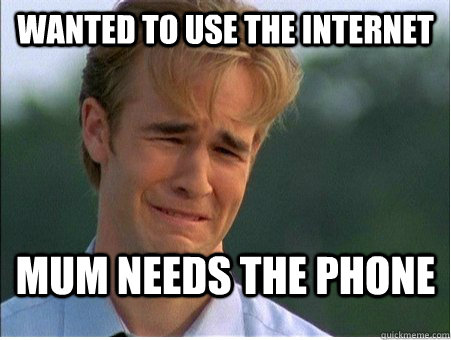 Wanted to use the internet mum needs the phone - Wanted to use the internet mum needs the phone  1990s Problems