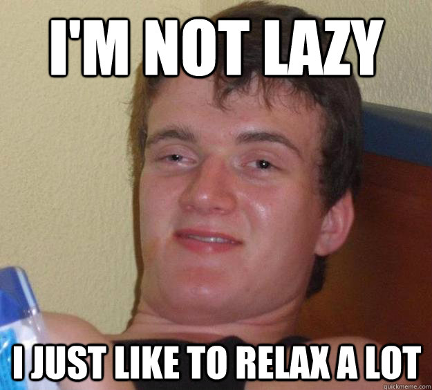 I'm not lazy  I just like to relax a lot - I'm not lazy  I just like to relax a lot  10 Guy