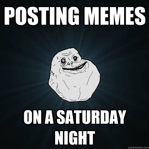 posting memes on a saturday night - posting memes on a saturday night  Forever Alone