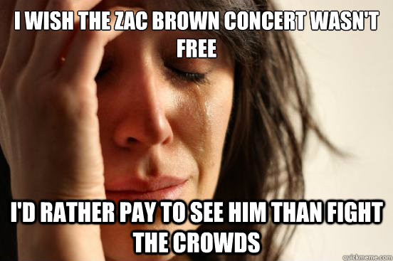 I wish the zac brown concert wasn't free i'd rather pay to see him than fight the crowds - I wish the zac brown concert wasn't free i'd rather pay to see him than fight the crowds  First World Problems